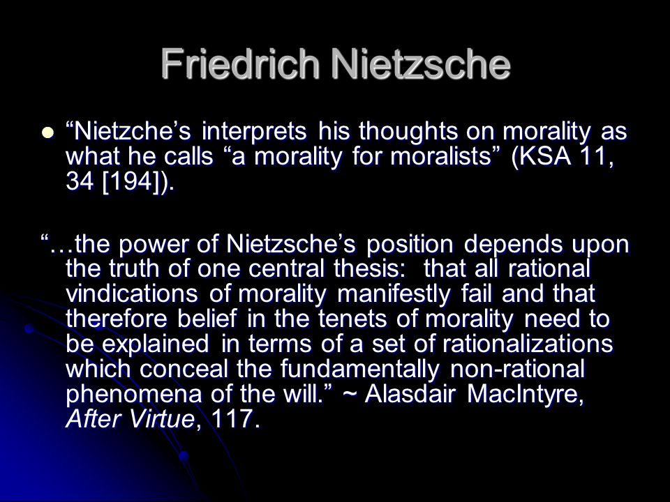 Friedrich Nietzsche Nietzche's interprets his thoughts on morality as what he calls a morality for moralists (KSA 11, 34 [194]).